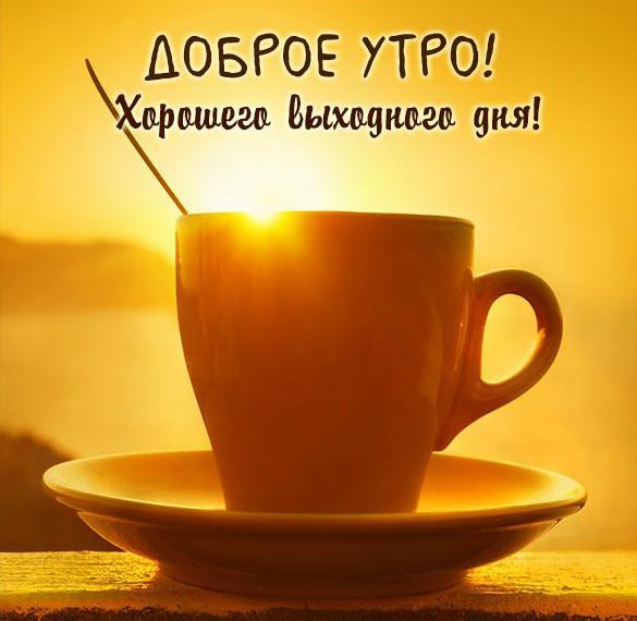Картинка доброе утро и хорошего выходного дня