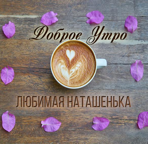 Картинка любимая Наташенька доброе утро