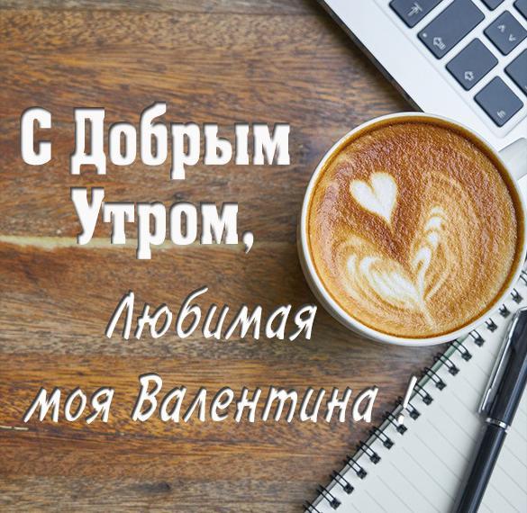 Картинка любимая Валентина доброе утро