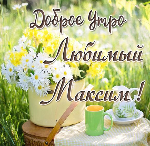 Картинка любимый Максим доброе утро