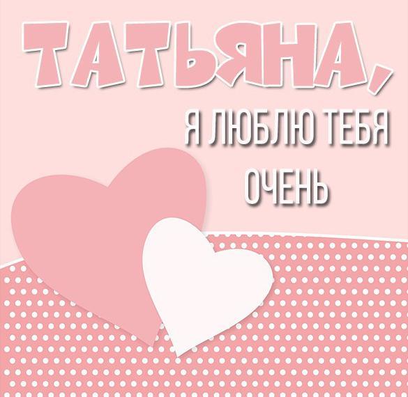 Картинка Татьяна люблю тебя очень